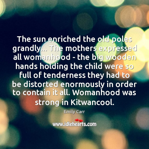 The sun enriched the old poles grandly… The mothers expressed all womanhood Emily Carr Picture Quote