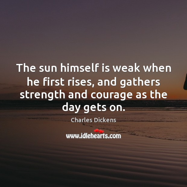 Image, The sun himself is weak when he first rises, and gathers strength