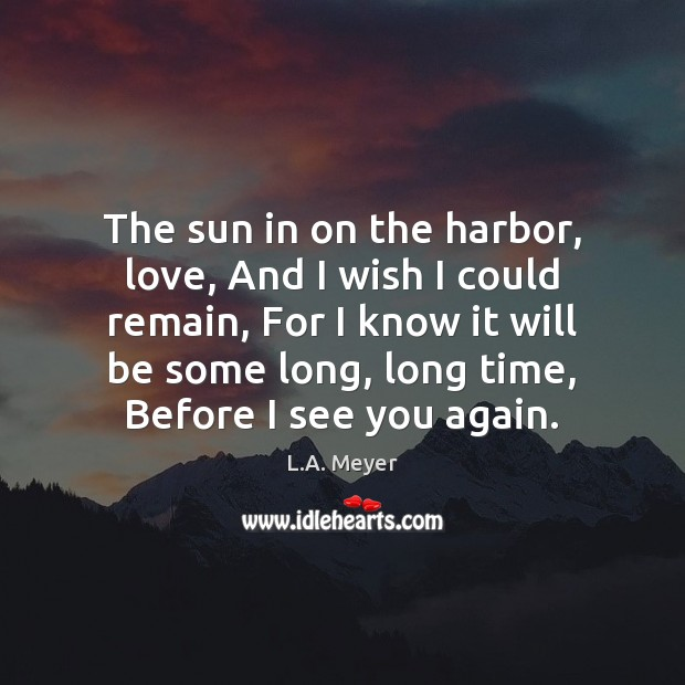 The sun in on the harbor, love, And I wish I could Image