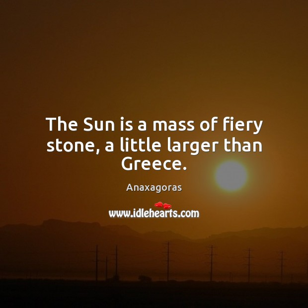 Image, The Sun is a mass of fiery stone, a little larger than Greece.