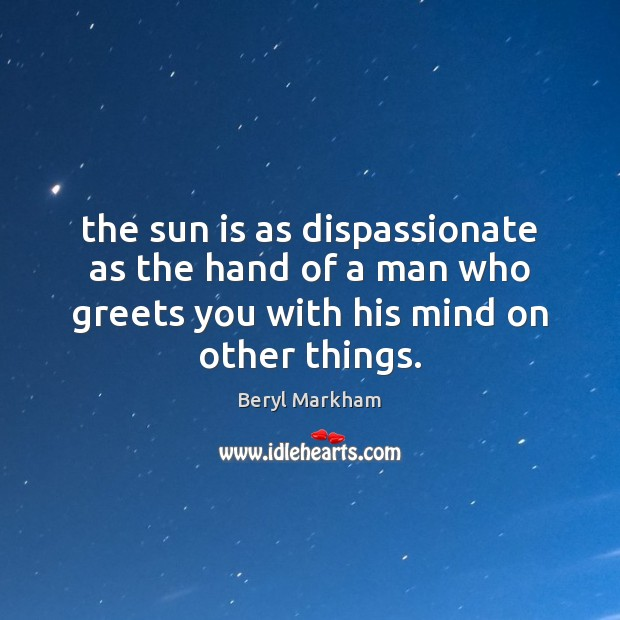 The sun is as dispassionate as the hand of a man who Beryl Markham Picture Quote