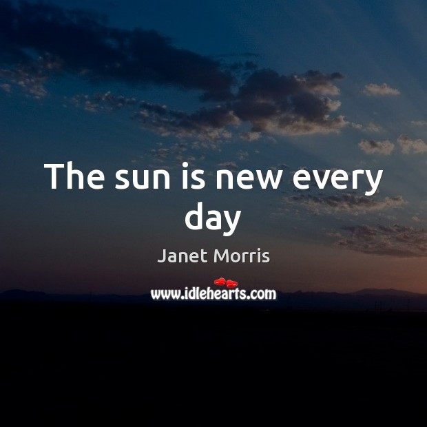 The sun is new every day Janet Morris Picture Quote
