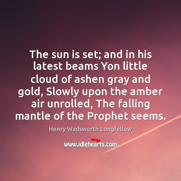 The sun is set; and in his latest beams Yon little cloud Henry Wadsworth Longfellow Picture Quote