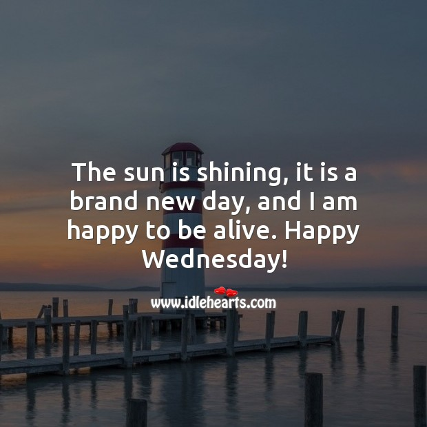 The sun is shining, it is a brand new day, and I am happy to be alive. Happy Wednesday! Wednesday Quotes Image