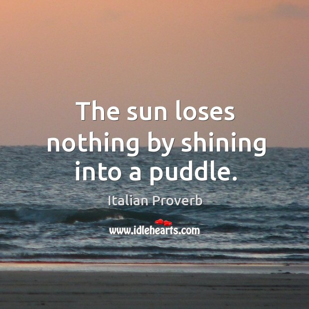 Image, The sun loses nothing by shining into a puddle.
