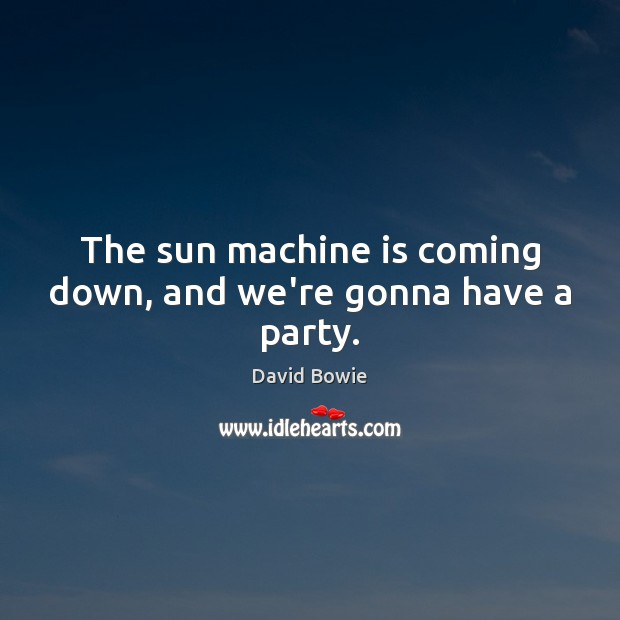 The sun machine is coming down, and we're gonna have a party. Image