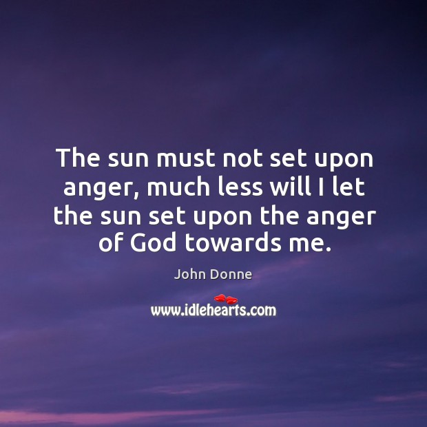 Image, The sun must not set upon anger, much less will I let