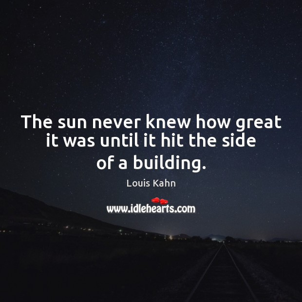 Image, The sun never knew how great it was until it hit the side of a building.