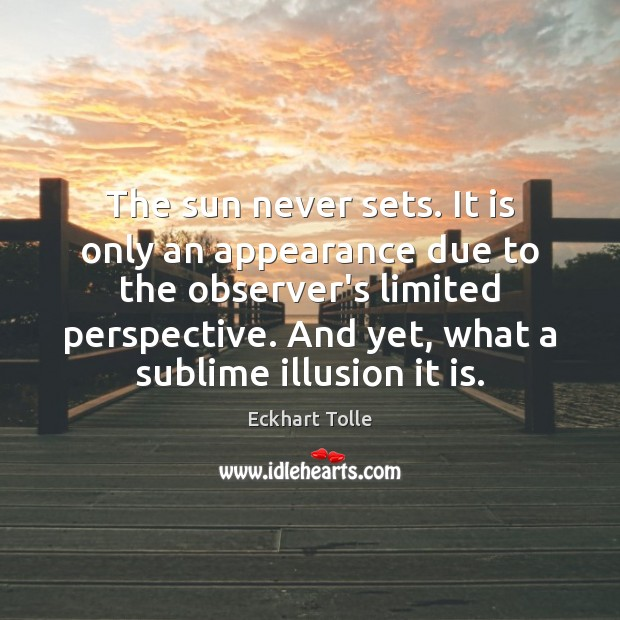 The sun never sets. It is only an appearance due to the Eckhart Tolle Picture Quote