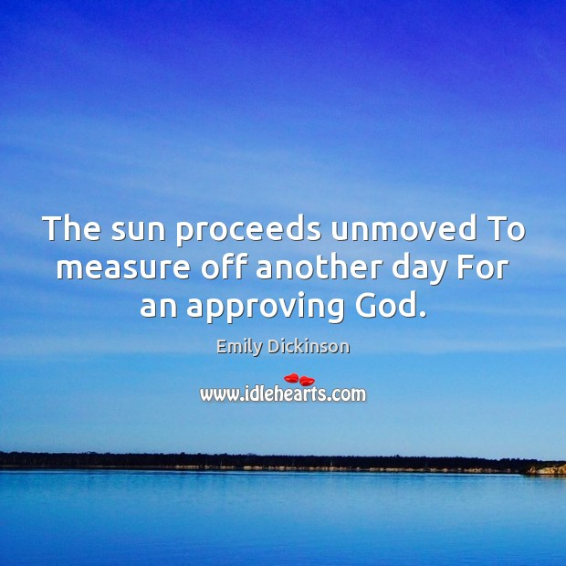 The sun proceeds unmoved To measure off another day For an approving God. Emily Dickinson Picture Quote