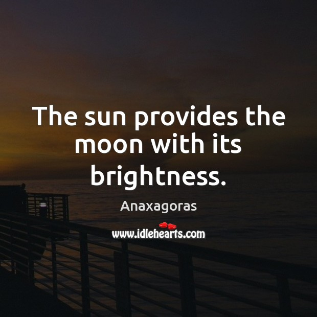 The sun provides the moon with its brightness. Image