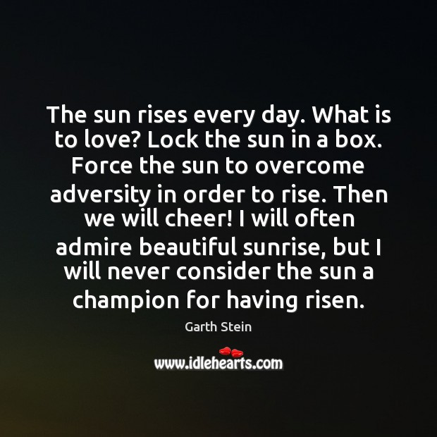 The sun rises every day. What is to love? Lock the sun Garth Stein Picture Quote