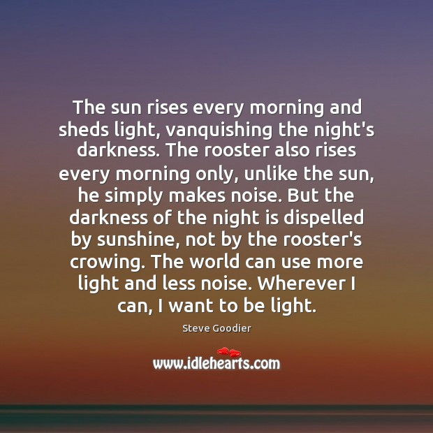 The sun rises every morning and sheds light, vanquishing the night's darkness. Steve Goodier Picture Quote