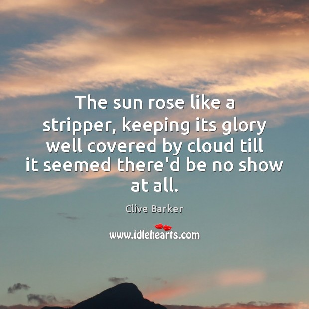 The sun rose like a stripper, keeping its glory well covered by Clive Barker Picture Quote
