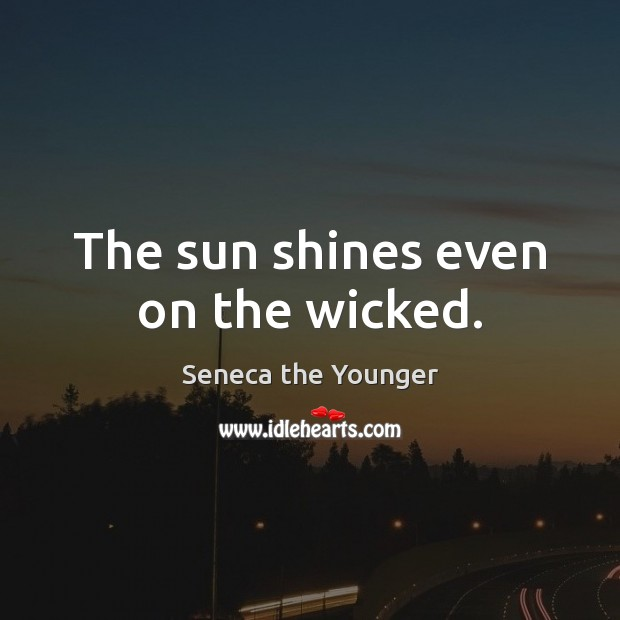 The sun shines even on the wicked. Image