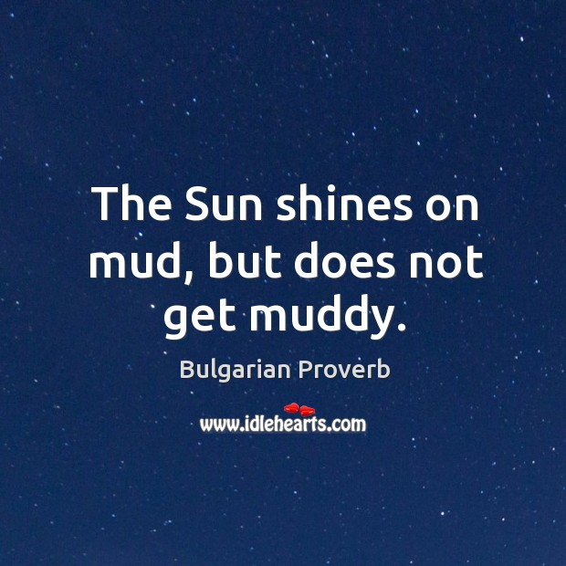 The sun shines on mud, but does not get muddy. Bulgarian Proverbs Image