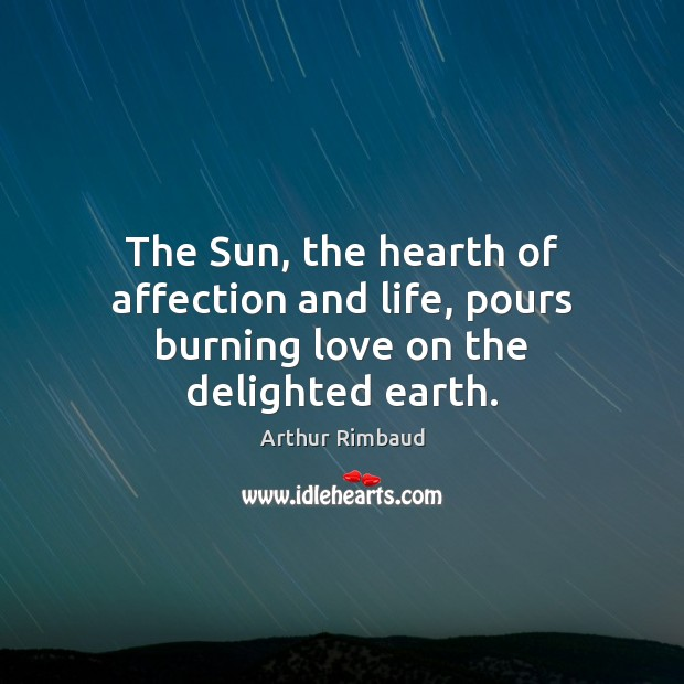 The Sun, the hearth of affection and life, pours burning love on the delighted earth. Image