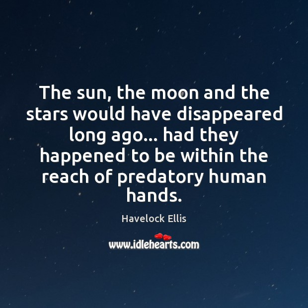 The sun, the moon and the stars would have disappeared long ago… Havelock Ellis Picture Quote