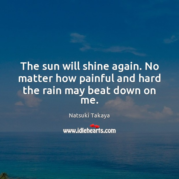 The sun will shine again. No matter how painful and hard the rain may beat down on me. Image