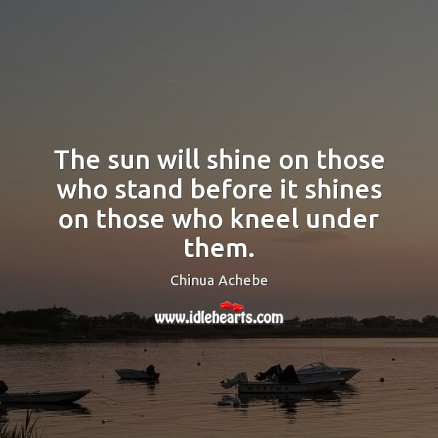 The sun will shine on those who stand before it shines on those who kneel under them. Chinua Achebe Picture Quote