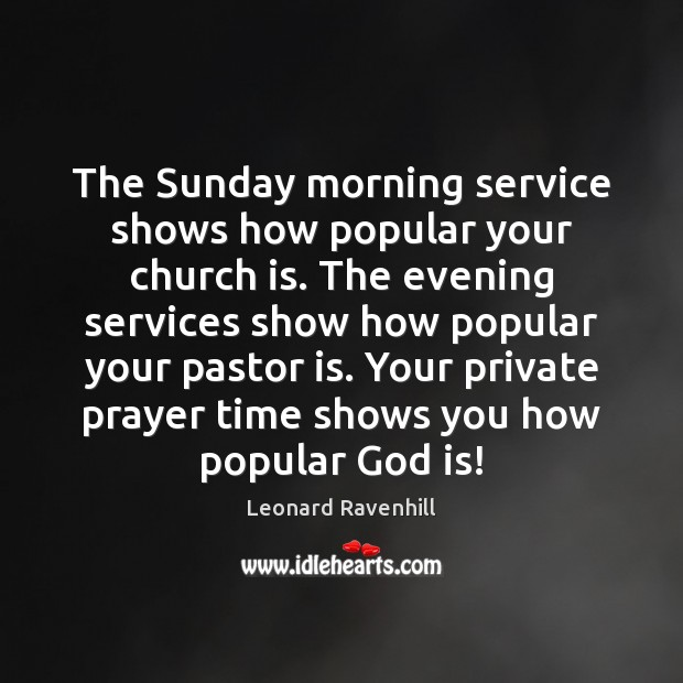 The Sunday morning service shows how popular your church is. The evening Leonard Ravenhill Picture Quote