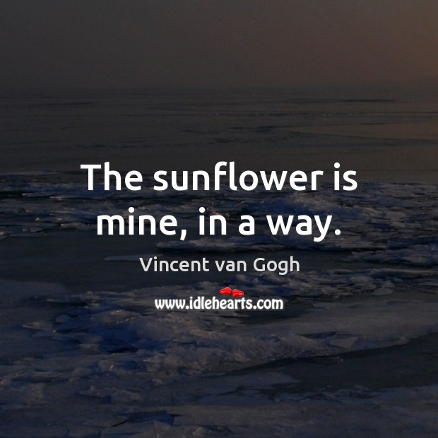 The sunflower is mine, in a way. Vincent van Gogh Picture Quote