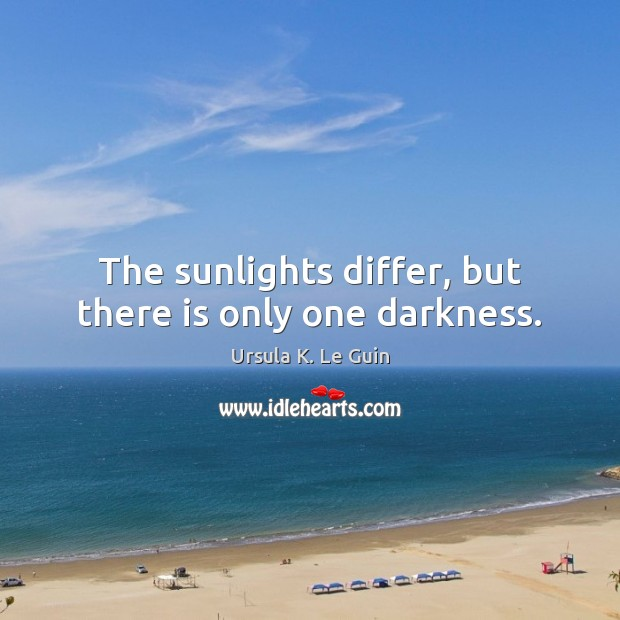 The sunlights differ, but there is only one darkness. Image