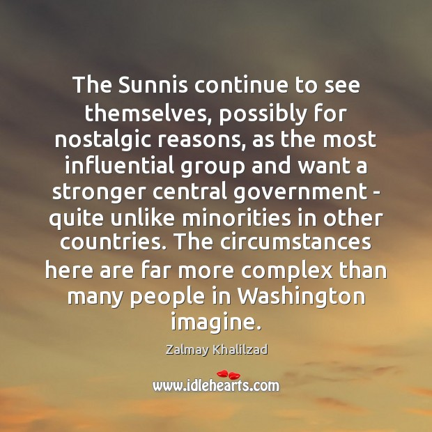 The Sunnis continue to see themselves, possibly for nostalgic reasons, as the Zalmay Khalilzad Picture Quote