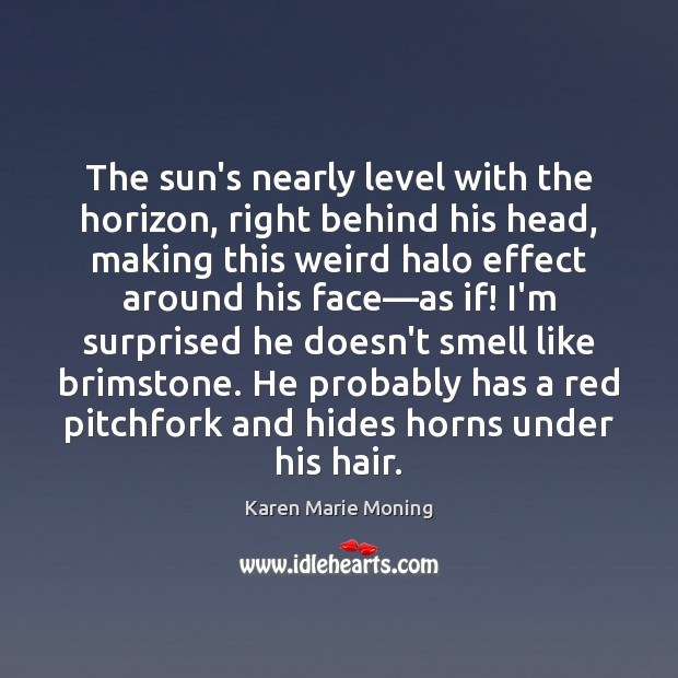 The sun's nearly level with the horizon, right behind his head, making Image