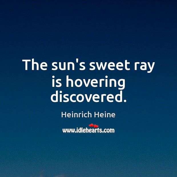 The sun's sweet ray is hovering discovered. Heinrich Heine Picture Quote