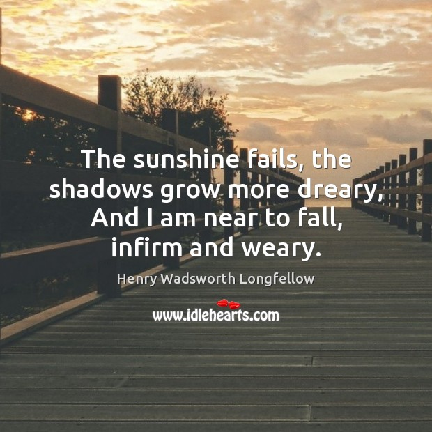 Image, The sunshine fails, the shadows grow more dreary, And I am near to fall, infirm and weary.
