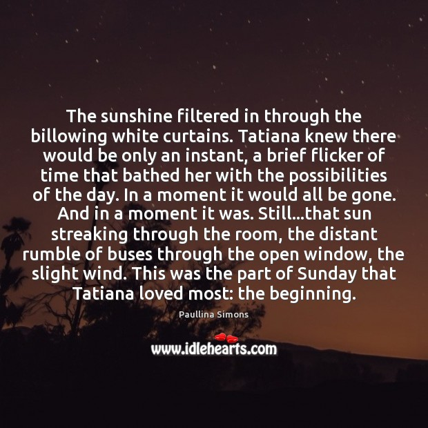 The sunshine filtered in through the billowing white curtains. Tatiana knew there Paullina Simons Picture Quote