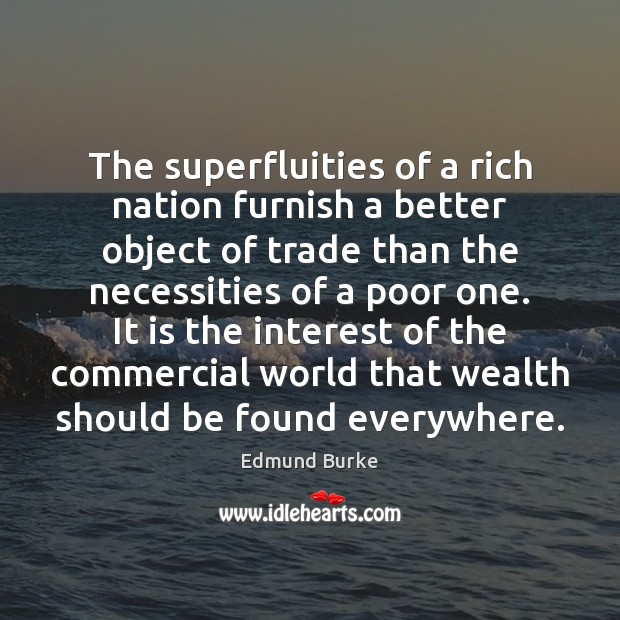 The superfluities of a rich nation furnish a better object of trade Edmund Burke Picture Quote