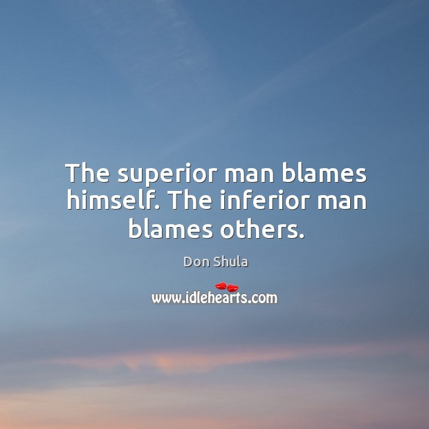 The superior man blames himself. The inferior man blames others. Image