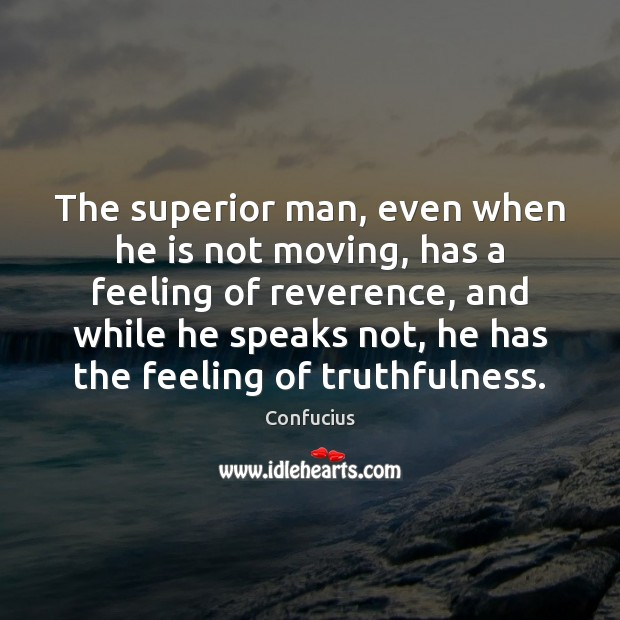 The superior man, even when he is not moving, has a feeling Image