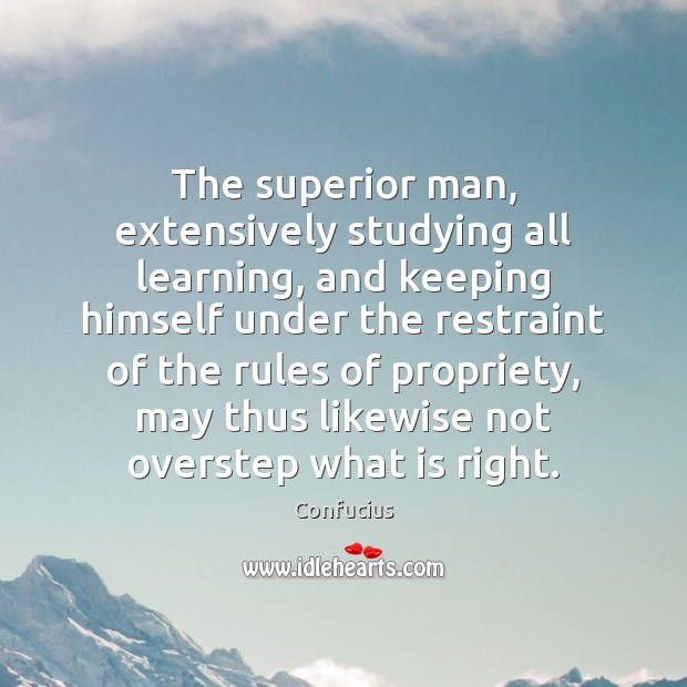 The superior man, extensively studying all learning, and keeping himself under the Confucius Picture Quote
