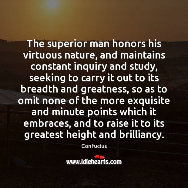 The superior man honors his virtuous nature, and maintains constant inquiry and Image