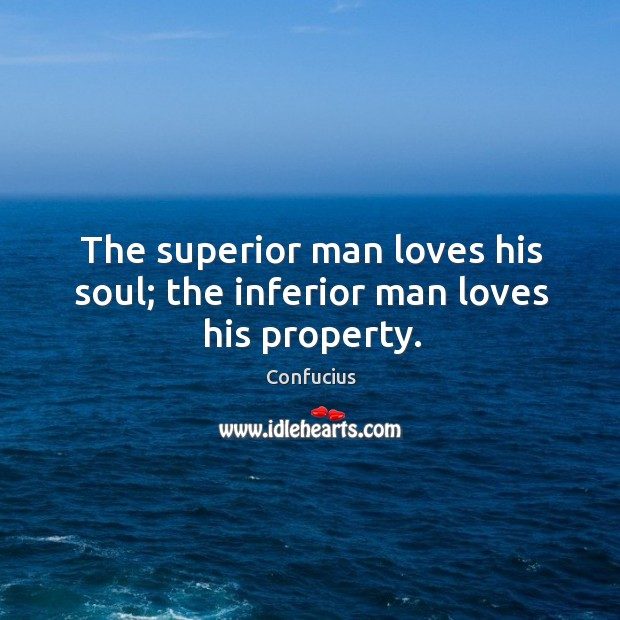 The superior man loves his soul; the inferior man loves his property. Image