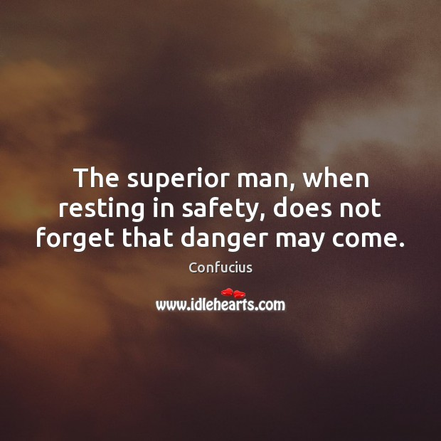 The superior man, when resting in safety, does not forget that danger may come. Image