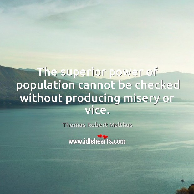 The superior power of population cannot be checked without producing misery or vice. Image