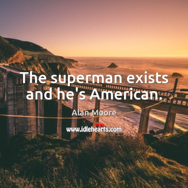 The superman exists and he's American. Alan Moore Picture Quote