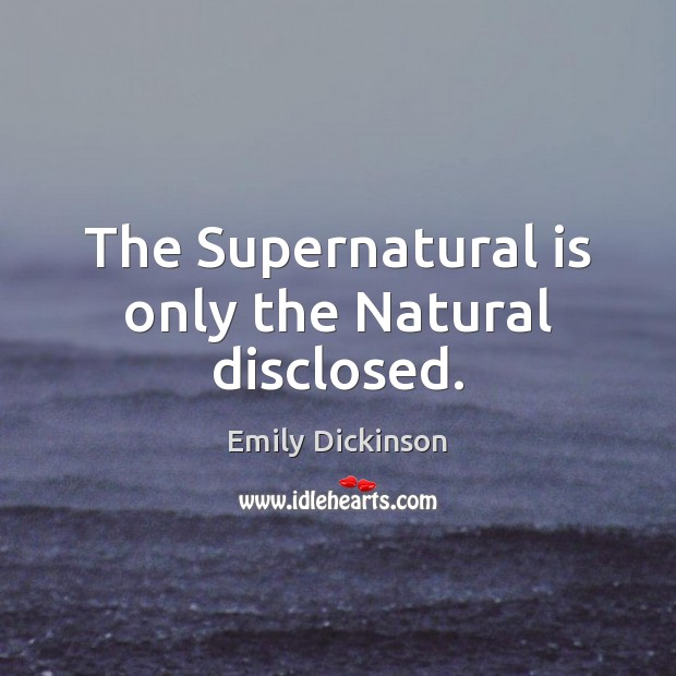 The Supernatural is only the Natural disclosed. Emily Dickinson Picture Quote