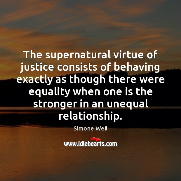 The supernatural virtue of justice consists of behaving exactly as though there Simone Weil Picture Quote