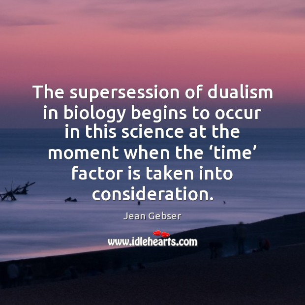 Image, The supersession of dualism in biology begins to occur in this science