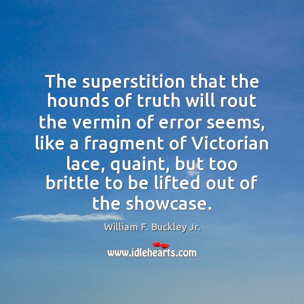 The superstition that the hounds of truth will rout the vermin of William F. Buckley Jr. Picture Quote