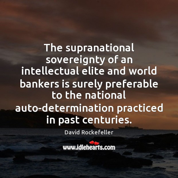 Image, The supranational sovereignty of an intellectual elite and world bankers is surely
