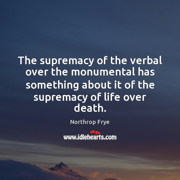 The supremacy of the verbal over the monumental has something about it Northrop Frye Picture Quote