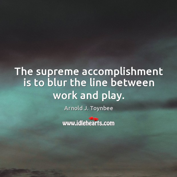 The supreme accomplishment is to blur the line between work and play. Arnold J. Toynbee Picture Quote