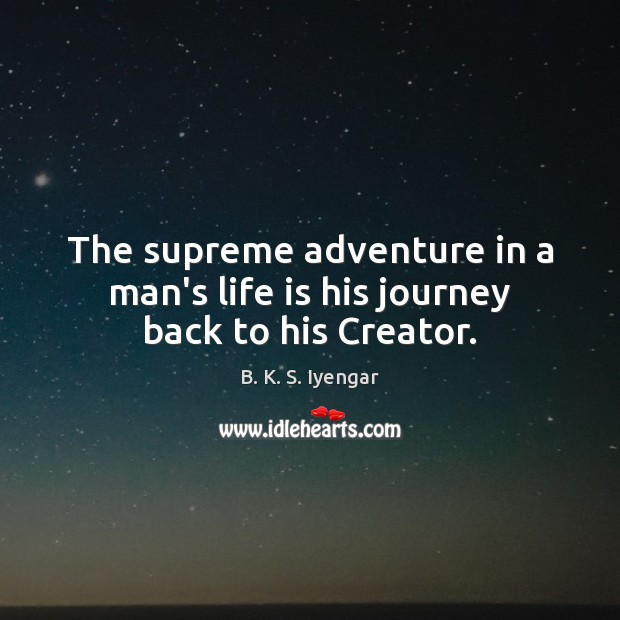 The supreme adventure in a man's life is his journey back to his Creator. Image