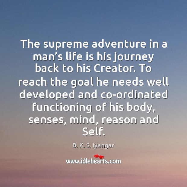 The supreme adventure in a man's life is his journey back B. K. S. Iyengar Picture Quote